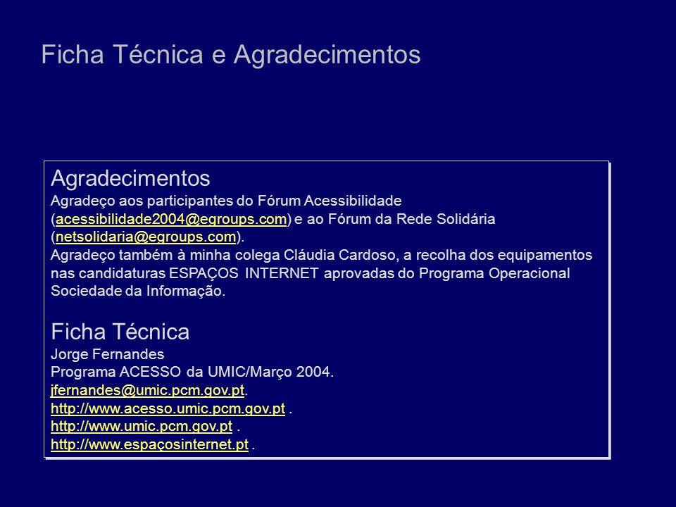 Ficha Técnica e Agradecimentos Agradecimentos Agradeço aos participantes do Fórum Acessibilidade (acessibilidade2004@egroups.com) e ao Fórum da Rede Solidária (netsolidaria@egroups.com).acessibilidade2004@egroups.comnetsolidaria@egroups.com Agradeço também à minha colega Cláudia Cardoso, a recolha dos equipamentos nas candidaturas ESPAÇOS INTERNET aprovadas do Programa Operacional Sociedade da Informação.