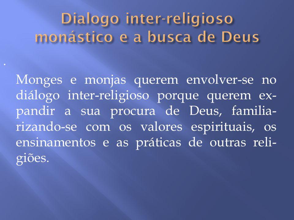 . Monges e monjas querem envolver-se no diálogo inter-religioso porque querem ex- pandir a sua procura de Deus, familia- rizando-se com os valores esp