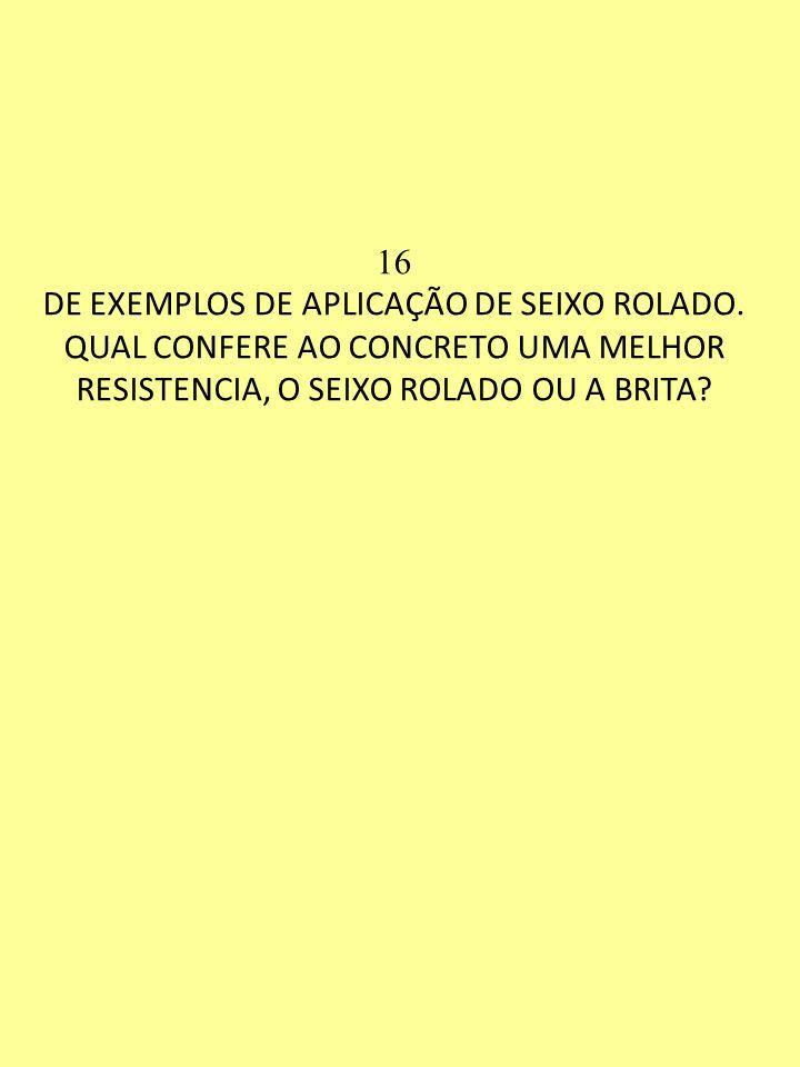16 DE EXEMPLOS DE APLICAÇÃO DE SEIXO ROLADO. QUAL CONFERE AO CONCRETO UMA MELHOR RESISTENCIA, O SEIXO ROLADO OU A BRITA?