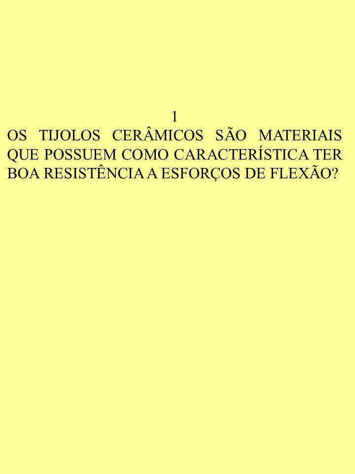1 OS TIJOLOS CERÂMICOS SÃO MATERIAIS QUE POSSUEM COMO CARACTERÍSTICA TER BOA RESISTÊNCIA A ESFORÇOS DE FLEXÃO?