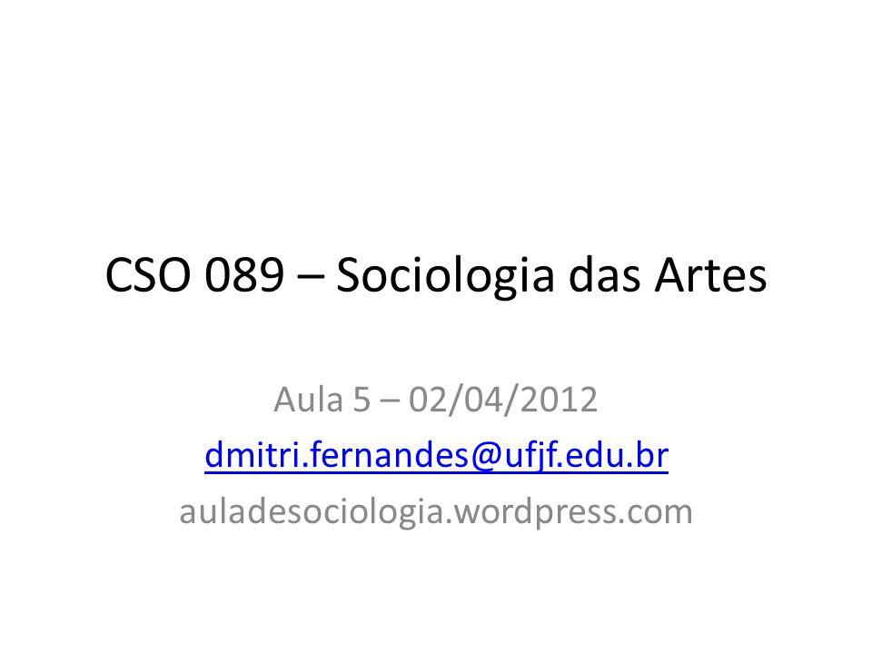 CSO 089 – Sociologia das Artes Aula 5 – 02/04/2012 dmitri.fernandes@ufjf.edu.br auladesociologia.wordpress.com