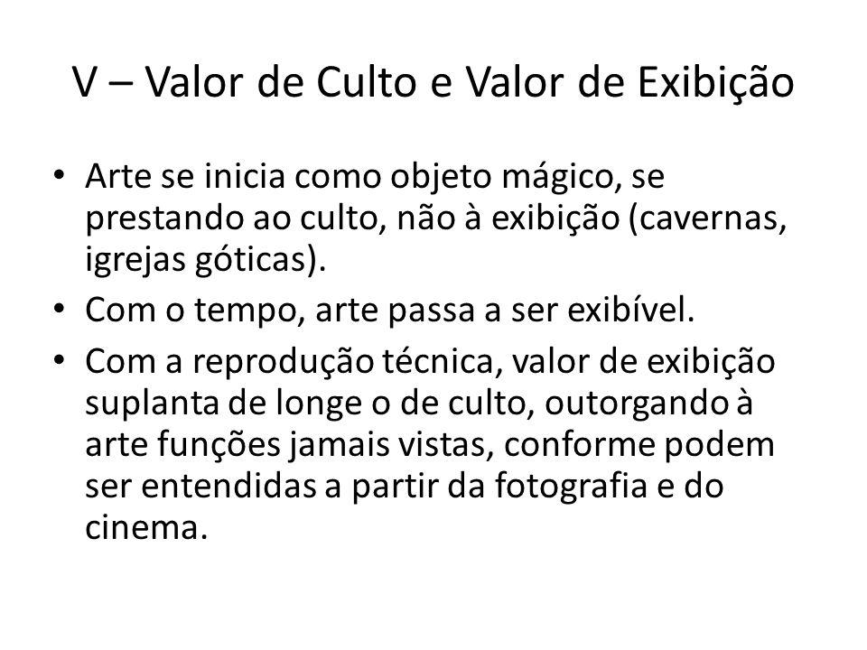 V – Valor de Culto e Valor de Exibição Arte se inicia como objeto mágico, se prestando ao culto, não à exibição (cavernas, igrejas góticas).