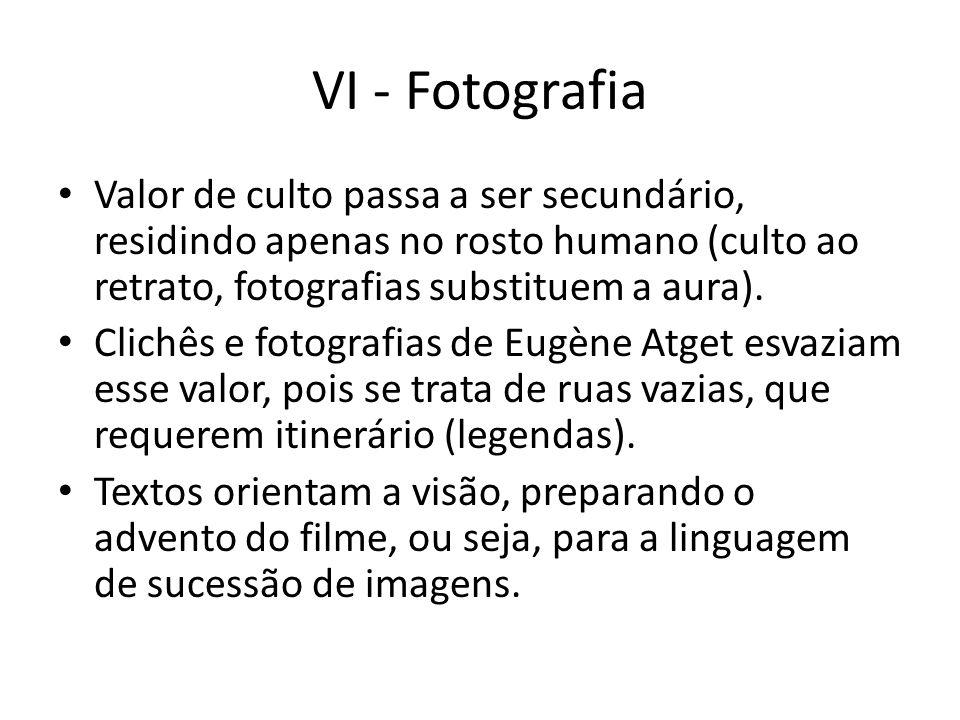 VI - Fotografia Valor de culto passa a ser secundário, residindo apenas no rosto humano (culto ao retrato, fotografias substituem a aura).