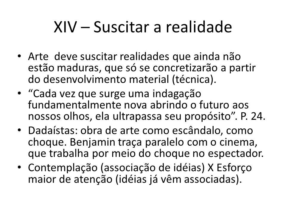 XIV – Suscitar a realidade Arte deve suscitar realidades que ainda não estão maduras, que só se concretizarão a partir do desenvolvimento material (técnica).