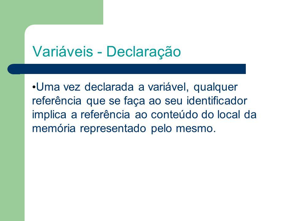 Variáveis - Declaração Uma vez declarada a variável, qualquer referência que se faça ao seu identificador implica a referência ao conteúdo do local da memória representado pelo mesmo.
