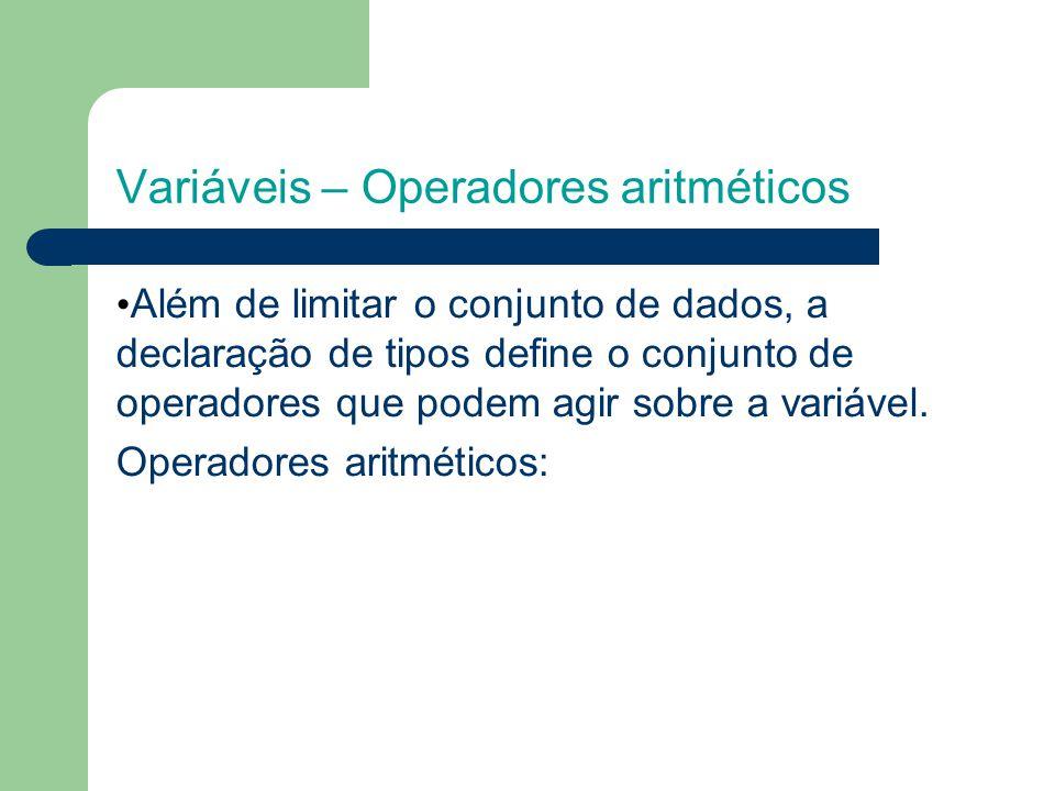 Variáveis – Operadores aritméticos Além de limitar o conjunto de dados, a declaração de tipos define o conjunto de operadores que podem agir sobre a variável.