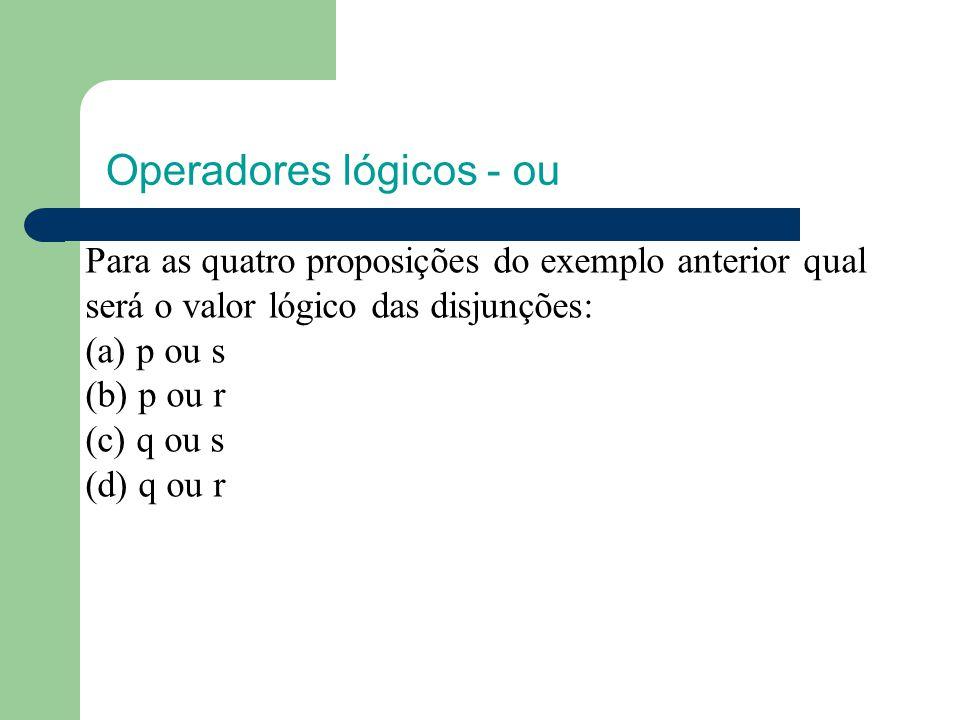 Operadores lógicos - ou Para as quatro proposições do exemplo anterior qual será o valor lógico das disjunções: (a) p ou s (b) p ou r (c) q ou s (d) q ou r
