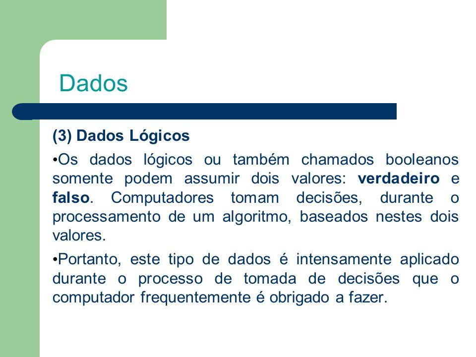 Dados (3) Dados Lógicos Os dados lógicos ou também chamados booleanos somente podem assumir dois valores: verdadeiro e falso.