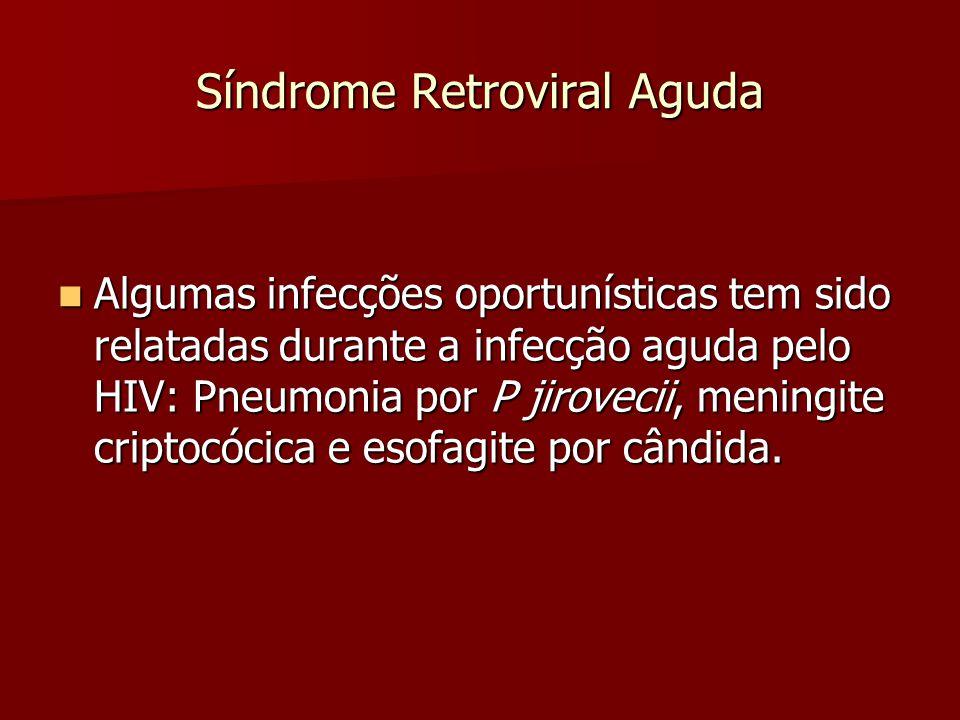Síndrome Retroviral Aguda Algumas infecções oportunísticas tem sido relatadas durante a infecção aguda pelo HIV: Pneumonia por P jirovecii, meningite