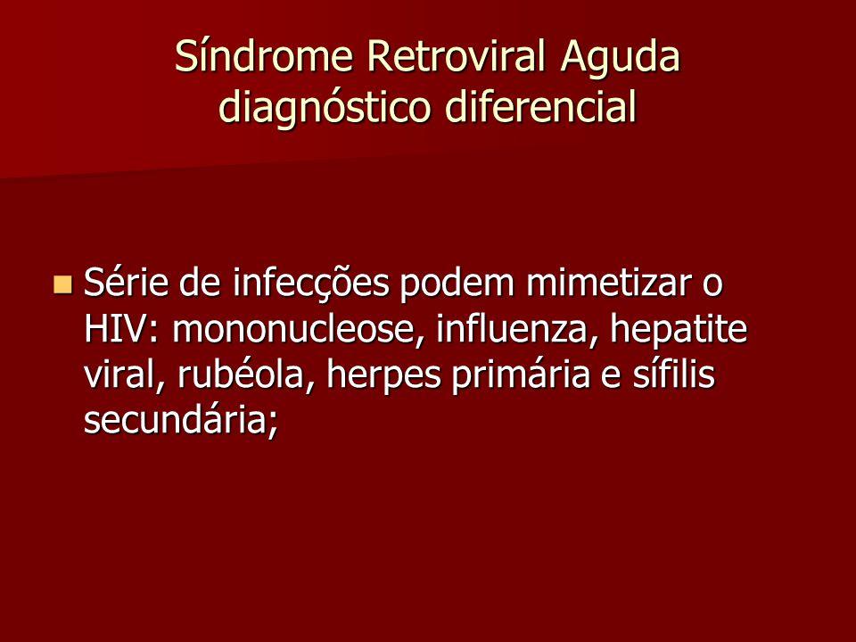 Síndrome Retroviral Aguda diagnóstico diferencial Série de infecções podem mimetizar o HIV: mononucleose, influenza, hepatite viral, rubéola, herpes p