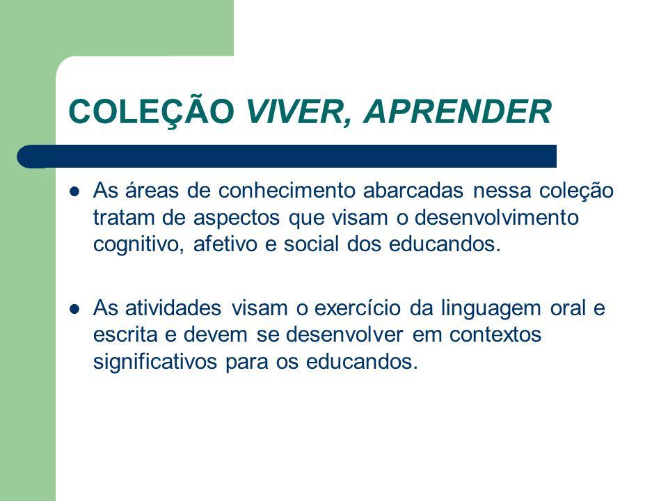 COLEÇÃO VIVER, APRENDER As áreas de conhecimento abarcadas nessa coleção tratam de aspectos que visam o desenvolvimento cognitivo, afetivo e social do