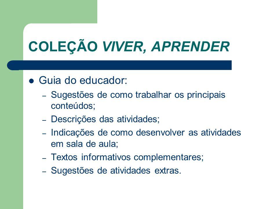 COLEÇÃO VIVER, APRENDER Guia do educador: – Sugestões de como trabalhar os principais conteúdos; – Descrições das atividades; – Indicações de como des