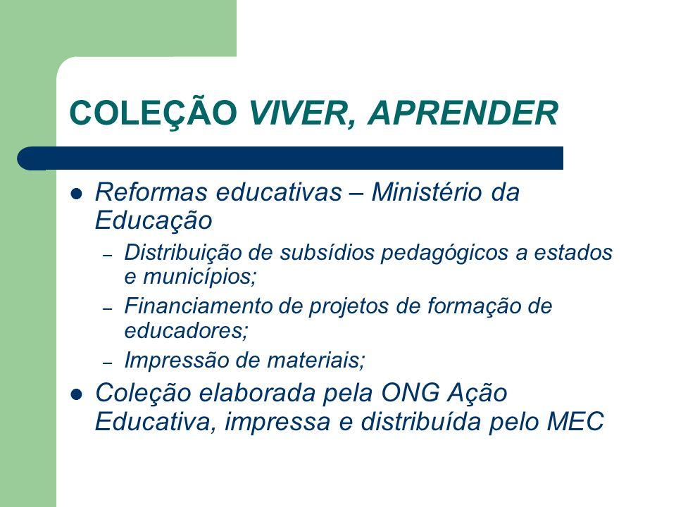 COLEÇÃO VIVER, APRENDER Reformas educativas – Ministério da Educação – Distribuição de subsídios pedagógicos a estados e municípios; – Financiamento d