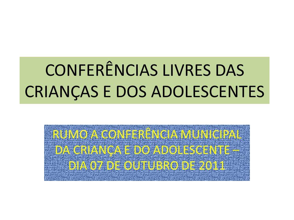 CONFERÊNCIAS LIVRES DAS CRIANÇAS E DOS ADOLESCENTES RUMO A CONFERÊNCIA MUNICIPAL DA CRIANÇA E DO ADOLESCENTE – DIA 07 DE OUTUBRO DE 2011