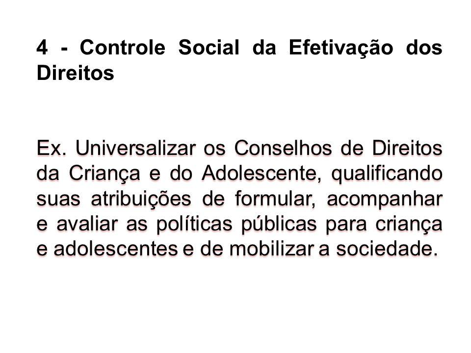 4 - Controle Social da Efetivação dos Direitos Ex. Universalizar os Conselhos de Direitos da Criança e do Adolescente, qualificando suas atribuições d