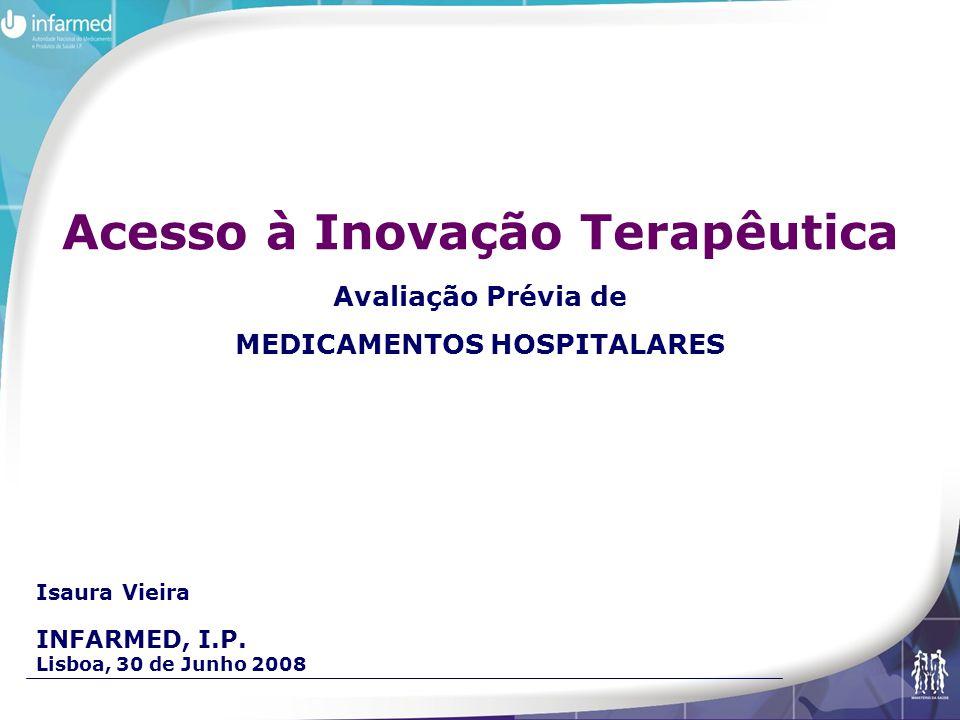 Isaura Vieira INFARMED, I.P. Lisboa, 30 de Junho 2008 Acesso à Inovação Terapêutica Avaliação Prévia de MEDICAMENTOS HOSPITALARES