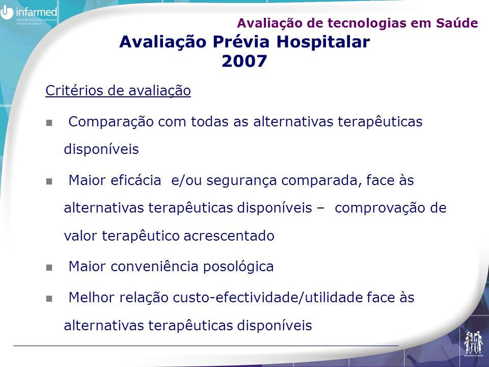 Avaliação Prévia Hospitalar 2007 Critérios de avaliação Comparação com todas as alternativas terapêuticas disponíveis Maior eficácia e/ou segurança co