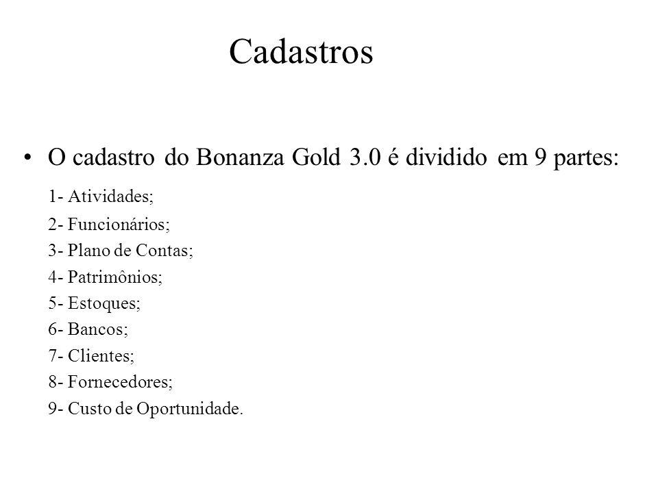 Cadastros O cadastro do Bonanza Gold 3.0 é dividido em 9 partes: 1- Atividades; 2- Funcionários; 3- Plano de Contas; 4- Patrimônios; 5- Estoques; 6- B