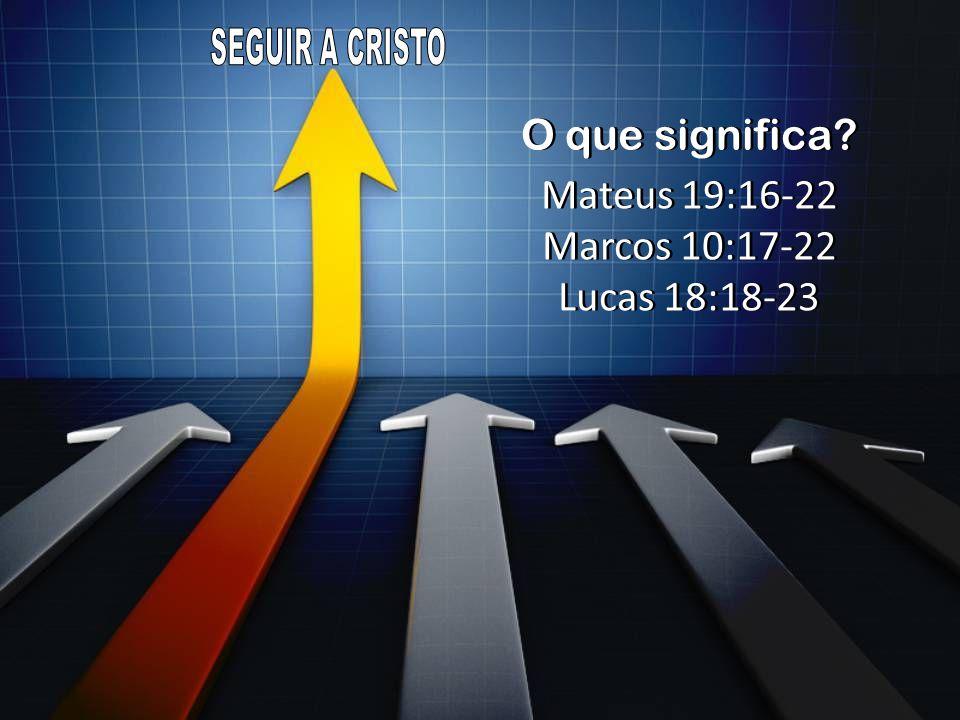 Mateus 19:16-22 Marcos 10:17-22 Lucas 18:18-23 Mateus 19:16-22 Marcos 10:17-22 Lucas 18:18-23 O que significa?