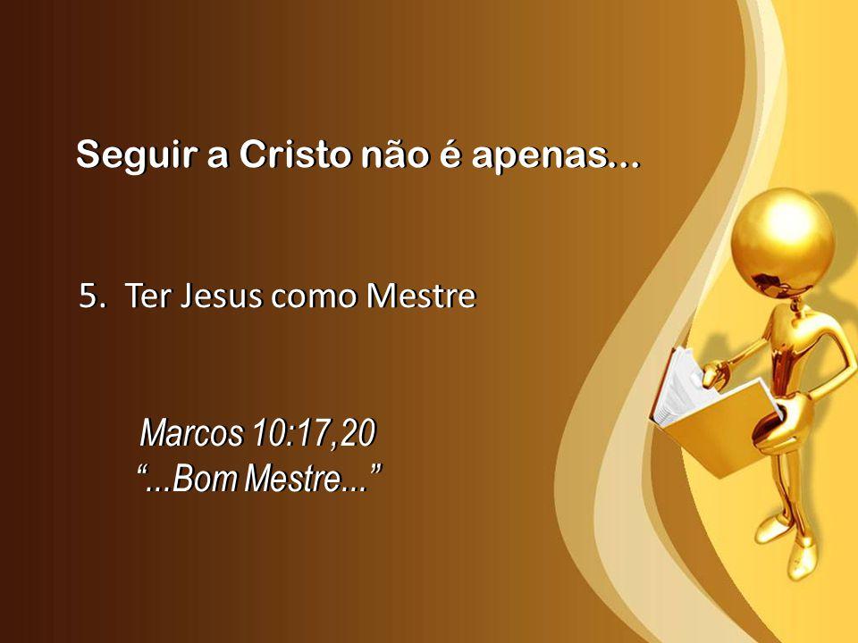 Seguir a Cristo não é apenas... 5. Ter Jesus como Mestre Marcos 10:17,20...Bom Mestre... Marcos 10:17,20...Bom Mestre...