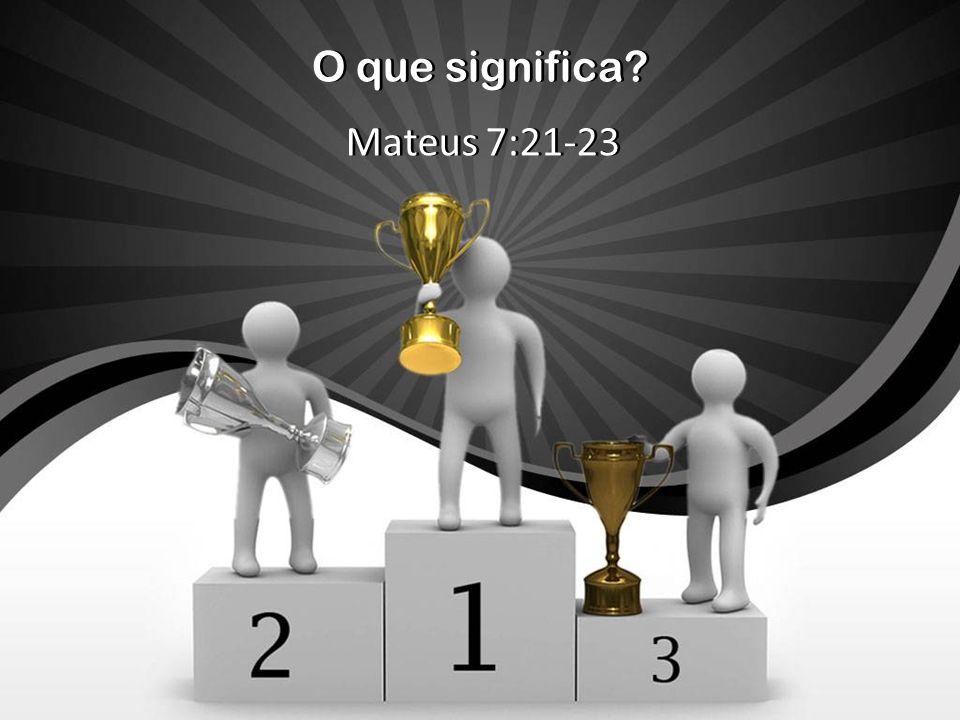 O que significa? Mateus 7:21-23