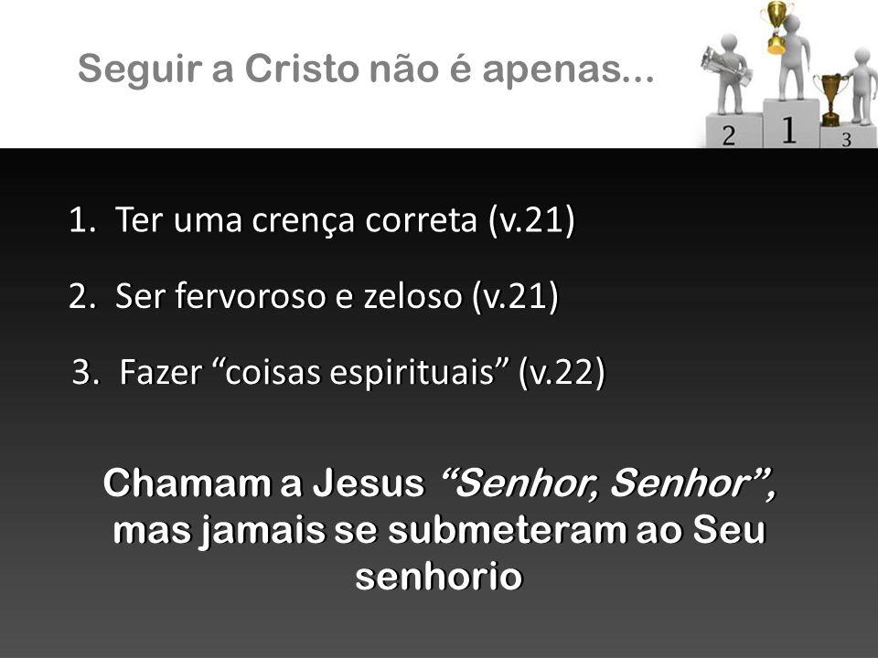 Seguir a Cristo não é apenas... 1. Ter uma crença correta (v.21) 2. Ser fervoroso e zeloso (v.21) 3. Fazer coisas espirituais (v.22) Chamam a Jesus Se