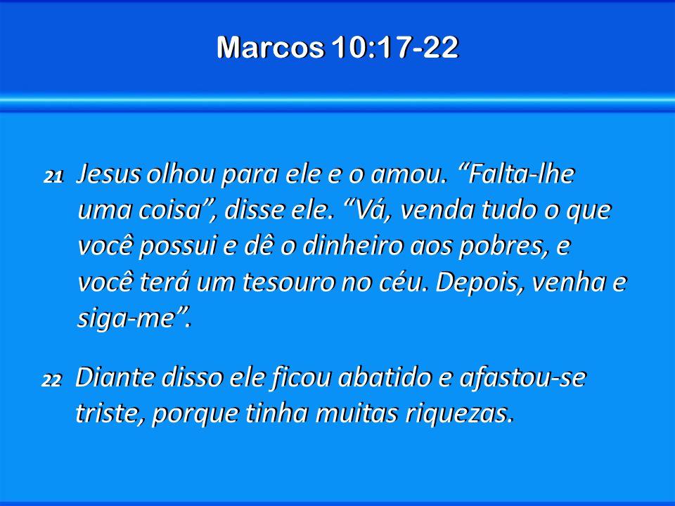 Marcos 10:17-22 21 Jesus olhou para ele e o amou. Falta-lhe uma coisa, disse ele. Vá, venda tudo o que você possui e dê o dinheiro aos pobres, e você