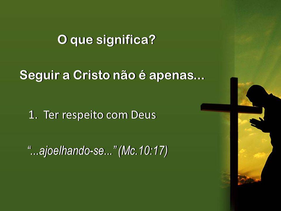 Seguir a Cristo não é apenas... 1. Ter respeito com Deus...ajoelhando-se... (Mc.10:17)...ajoelhando-se... (Mc.10:17) O que significa?