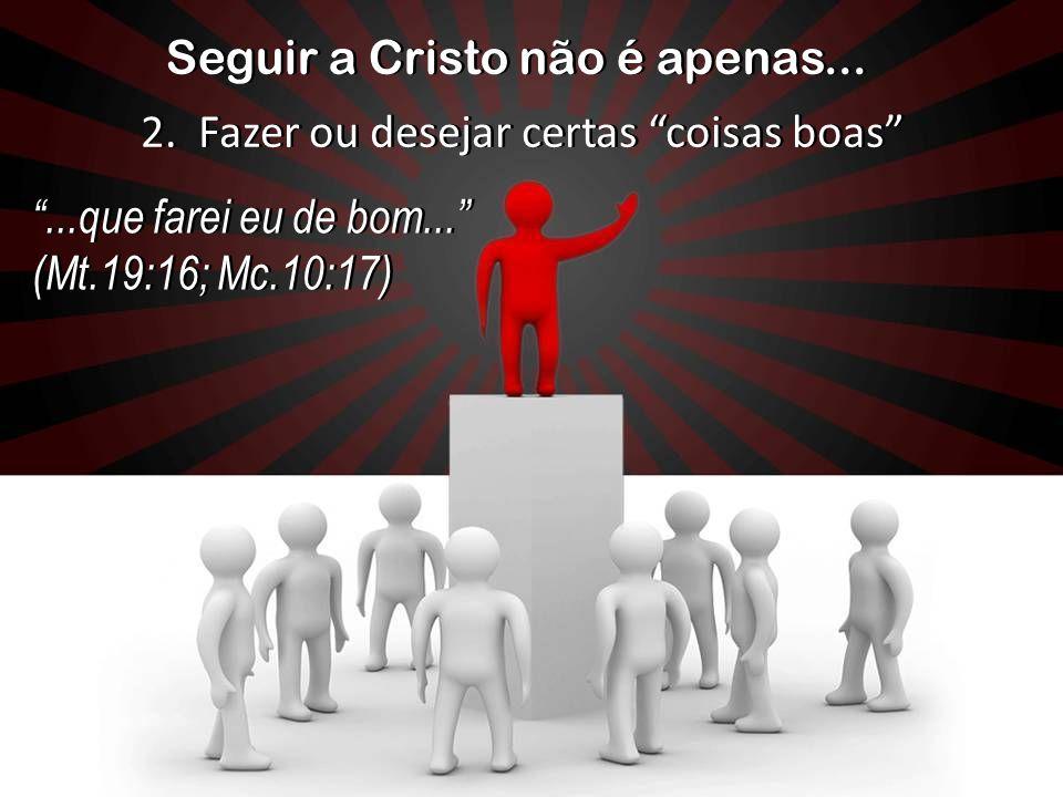 Seguir a Cristo não é apenas......que farei eu de bom... (Mt.19:16; Mc.10:17)...que farei eu de bom... (Mt.19:16; Mc.10:17) 2. Fazer ou desejar certas