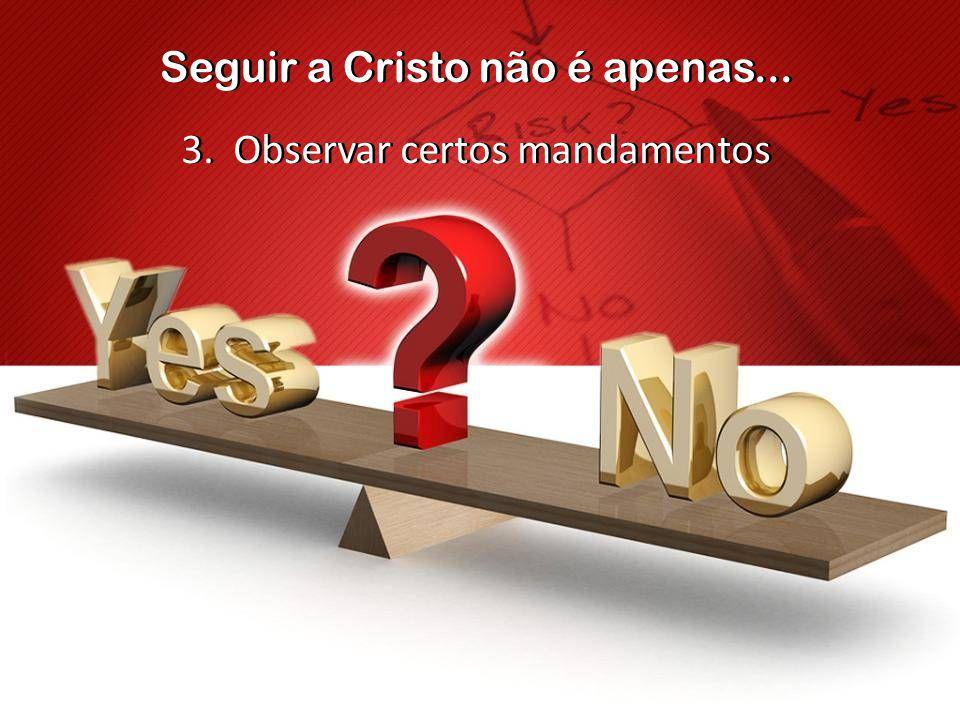 Seguir a Cristo não é apenas... 3. Observar certos mandamentos