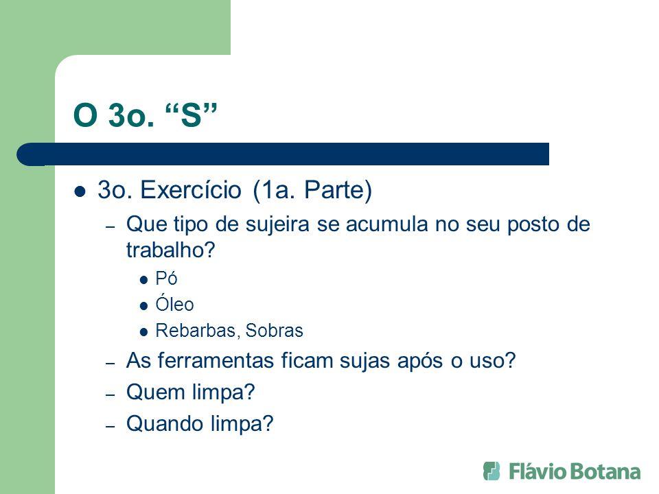 O 3o. S 3o. Exercício (1a. Parte) – Que tipo de sujeira se acumula no seu posto de trabalho? Pó Óleo Rebarbas, Sobras – As ferramentas ficam sujas apó