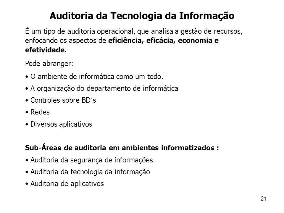 21 Auditoria da Tecnologia da Informação É um tipo de auditoria operacional, que analisa a gestão de recursos, enfocando os aspectos de eficiência, ef