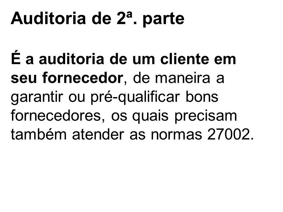 Auditoria de 2ª. parte É a auditoria de um cliente em seu fornecedor, de maneira a garantir ou pré-qualificar bons fornecedores, os quais precisam tam