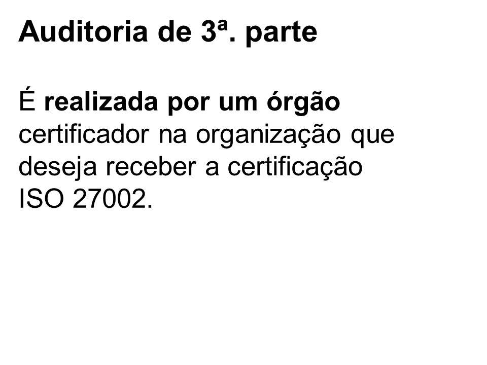 Auditoria de 3ª. parte É realizada por um órgão certificador na organização que deseja receber a certificação ISO 27002.