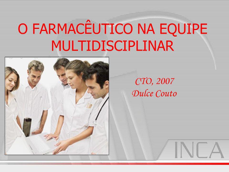 O FARMACÊUTICO NA EQUIPE MULTIDISCIPLINAR O FARMACÊUTICO NA EQUIPE MULTIDISCIPLINAR CTO, 2007 Dulce Couto