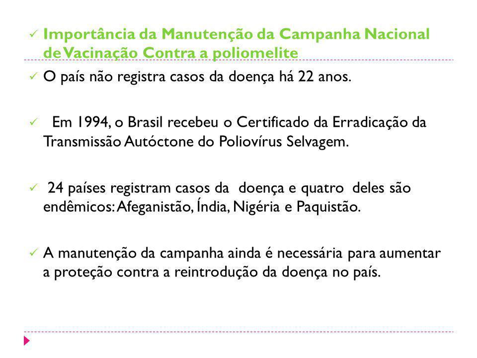 Importância da Manutenção da Campanha Nacional de Vacinação Contra a poliomelite O país não registra casos da doença há 22 anos. Em 1994, o Brasil rec