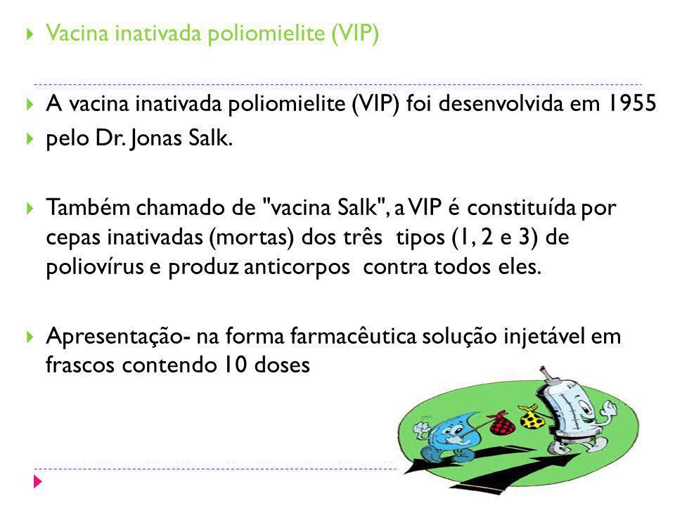 Vacina inativada poliomielite (VIP) A vacina inativada poliomielite (VIP) foi desenvolvida em 1955 pelo Dr. Jonas Salk. Também chamado de
