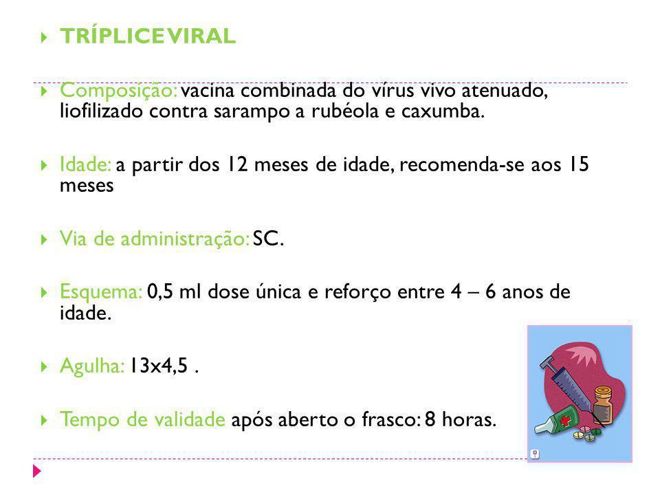 TRÍPLICE VIRAL Composição: vacina combinada do vírus vivo atenuado, liofilizado contra sarampo a rubéola e caxumba. Idade: a partir dos 12 meses de id