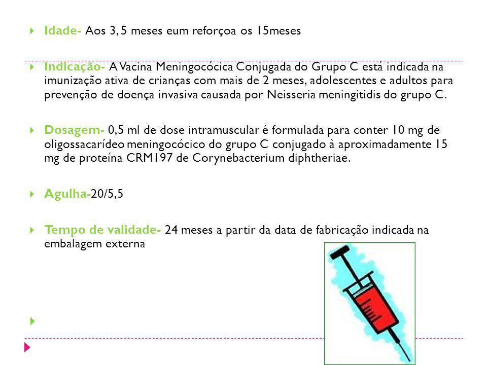 Idade- Aos 3, 5 meses eum reforçoa os 15meses Indicação- A Vacina Meningocócica Conjugada do Grupo C está indicada na imunização ativa de crianças com