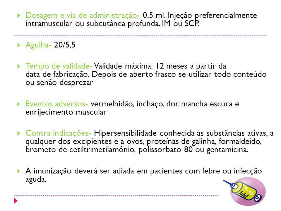Dosagem e via de administração- 0,5 ml. Injeção preferencialmente intramuscular ou subcutânea profunda. IM ou SCP. Agulha- 20/5,5 Tempo de validade- V
