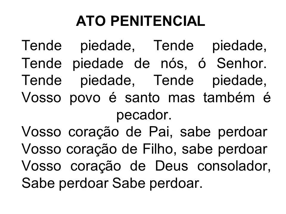 ATO PENITENCIAL Tende piedade, Tende piedade, Tende piedade de nós, ó Senhor. Tende piedade, Tende piedade, Vosso povo é santo mas também é pecador. V