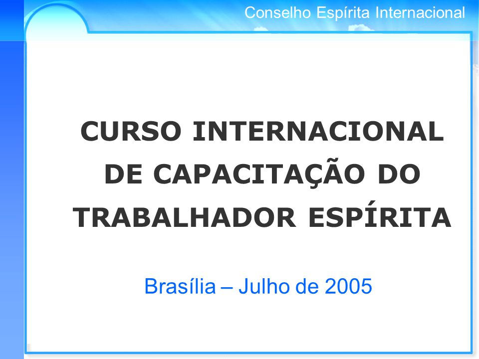 Conselho Espírita Internacional CURSO INTERNACIONAL DE CAPACITAÇÃO DO TRABALHADOR ESPÍRITA Brasília – Julho de 2005