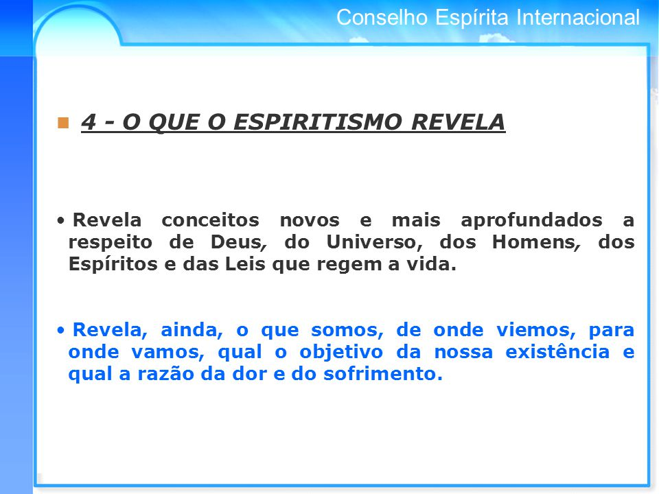 Conselho Espírita Internacional 4 - O QUE O ESPIRITISMO REVELA Revela conceitos novos e mais aprofundados a respeito de Deus, do Universo, dos Homens, dos Espíritos e das Leis que regem a vida.