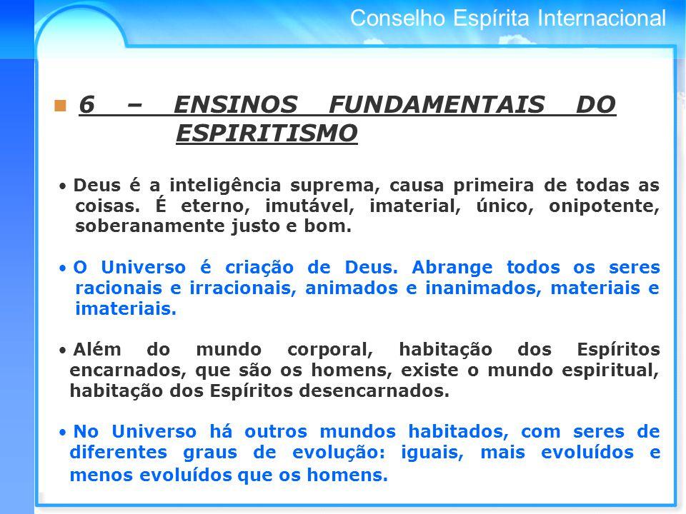 Conselho Espírita Internacional 6 – ENSINOS FUNDAMENTAIS DO ESPIRITISMO Deus é a inteligência suprema, causa primeira de todas as coisas.