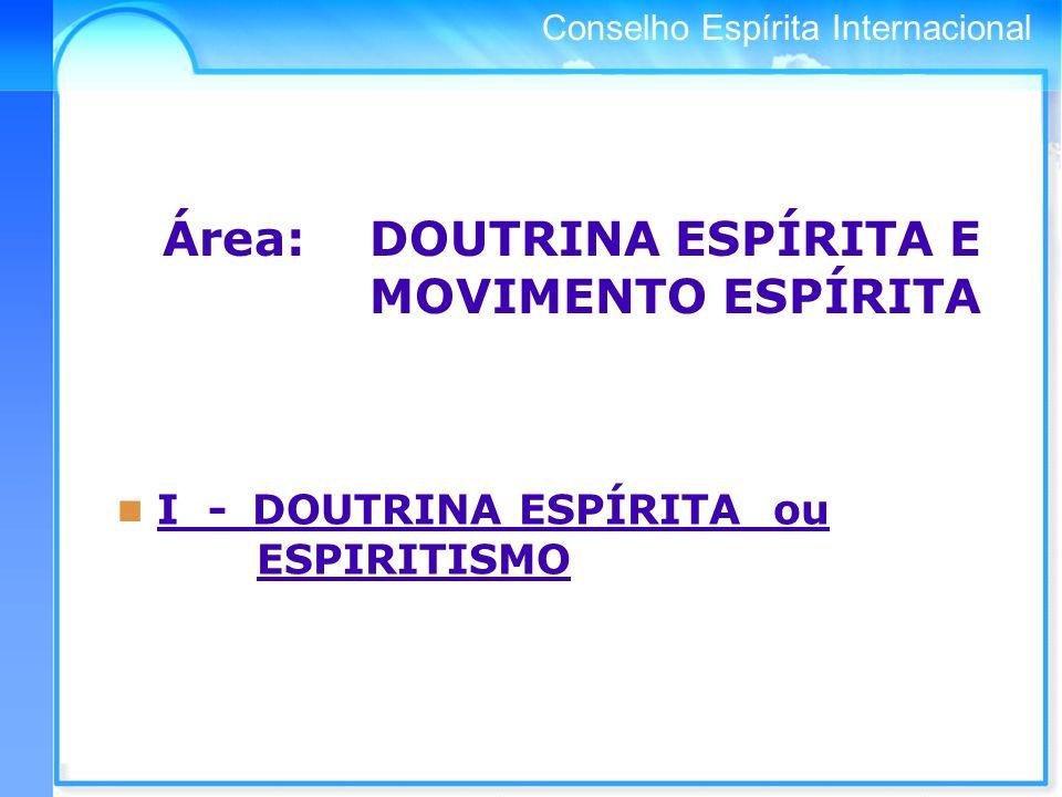 Conselho Espírita Internacional Área: DOUTRINA ESPÍRITA E MOVIMENTO ESPÍRITA I - DOUTRINA ESPÍRITA ou ESPIRITISMO