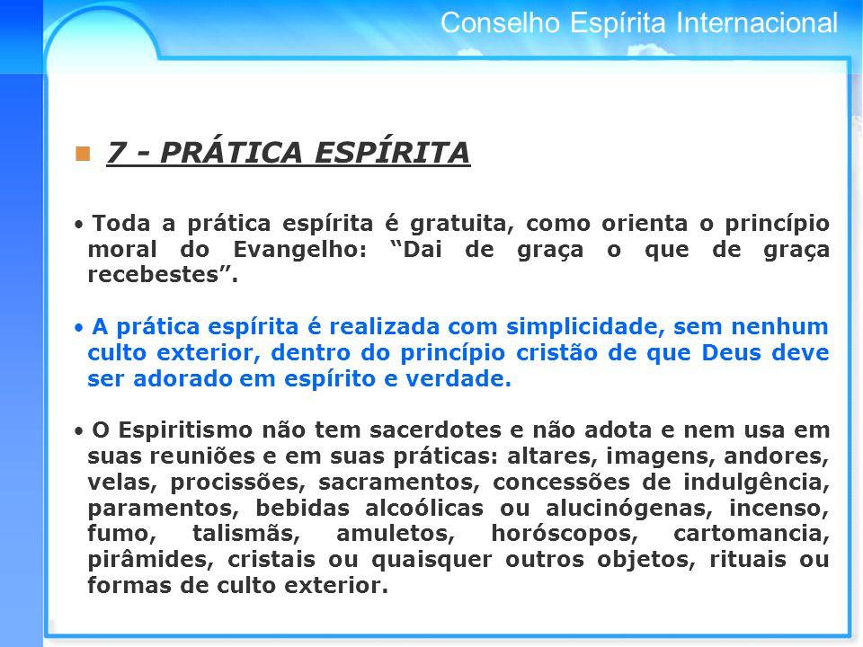 Conselho Espírita Internacional 7 - PRÁTICA ESPÍRITA Toda a prática espírita é gratuita, como orienta o princípio moral do Evangelho: Dai de graça o que de graça recebestes.