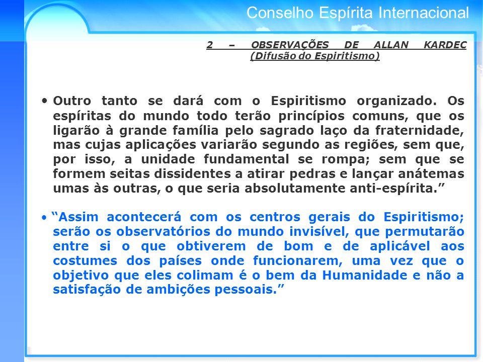Conselho Espírita Internacional 2 – OBSERVAÇÕES DE ALLAN KARDEC (Difusão do Espiritismo) Outro tanto se dará com o Espiritismo organizado.