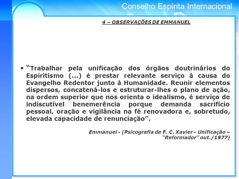 Conselho Espírita Internacional 4 – OBSERVAÇÕES DE EMMANUEL Trabalhar pela unificação dos órgãos doutrinários do Espiritismo (...) é prestar relevante serviço à causa do Evangelho Redentor junto à Humanidade.