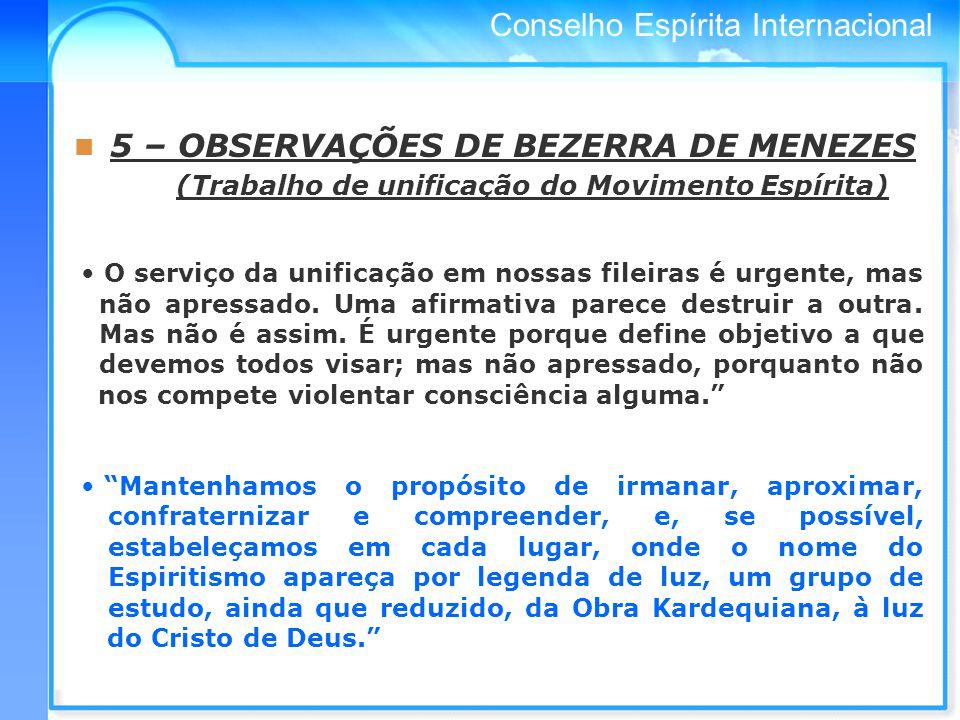 Conselho Espírita Internacional 5 – OBSERVAÇÕES DE BEZERRA DE MENEZES (Trabalho de unificação do Movimento Espírita) O serviço da unificação em nossas fileiras é urgente, mas não apressado.