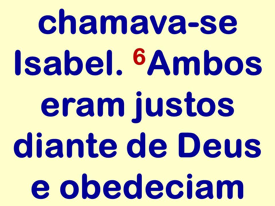 chamava-se Isabel. 6 Ambos eram justos diante de Deus e obedeciam